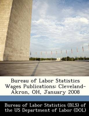 Bureau of Labor Statistics Wages Publications - Cleveland-Akron, Oh, January 2008 (Paperback):
