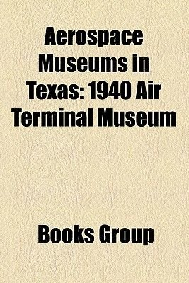 Aerospace Museums in Texas - 1940 Air Terminal Museum (Paperback): Books Group