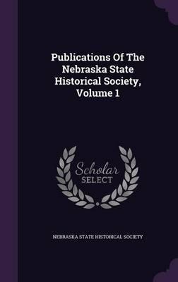 Publications of the Nebraska State Historical Society, Volume 1 (Hardcover): Nebraska State Historical Society