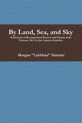 By Land, Sea, and Sky: A Selection of Re-Paganized Prayers and Charms from Volumes 1 & 2 of the Carmina Gadelica (Electronic...