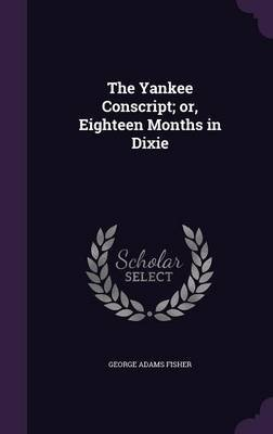 The Yankee Conscript; Or, Eighteen Months in Dixie (Hardcover): George Adams Fisher