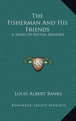 The Fisherman and His Friends - A Series of Revival Sermons (Hardcover): Louis Albert Banks