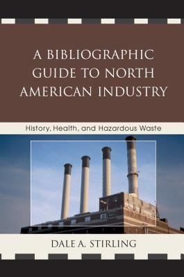 A Bibliographic Guide to North American Industry - History, Health, and Hazardous Waste (Electronic book text): Dale Stirling