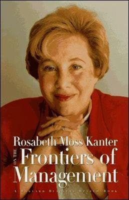 Rosabeth Moss Kanter on the Frontiers of Management (Hardcover): Rosabeth Moss Kanter