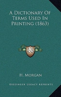 A Dictionary of Terms Used in Printing (1863) (Hardcover): H. Morgan