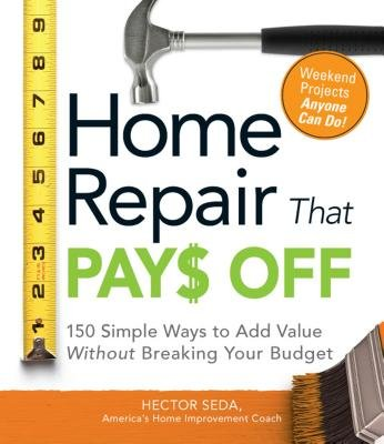 Home Repair That Pays Off - 150 Simple Ways to Add Value Without Breaking Your Budget (Paperback): Hector Seda