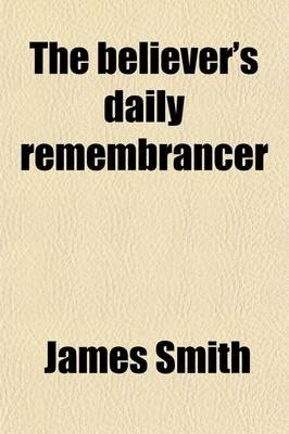 The Believer's Daily Remembrancer (Paperback): James Smith