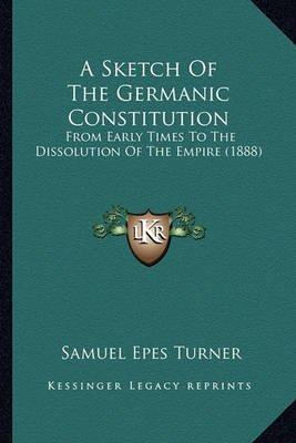 A Sketch of the Germanic Constitution - From Early Times to the Dissolution of the Empire (1888) (Paperback): Samuel Epes Turner