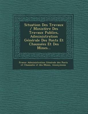 Situation Des Travaux / Ministere Des Travaux Publics, Administration Generale Des Ponts Et Chaussees Et Des Mines... (French,...