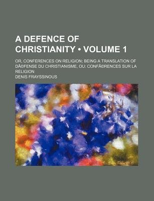 A Defence of Christianity; Or, Conferences on Religion; Being a Translation of Defense Du Christianisme, Ou - Conferences Sur...