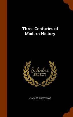 Three Centuries of Modern History (Hardcover): Charles Duke Yonge