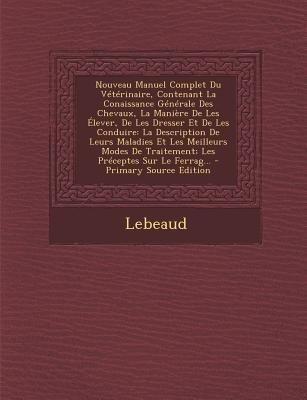 Nouveau Manuel Complet Du Veterinaire, Contenant La Conaissance Generale Des Chevaux, La Maniere de Les Elever, de Les Dresser...