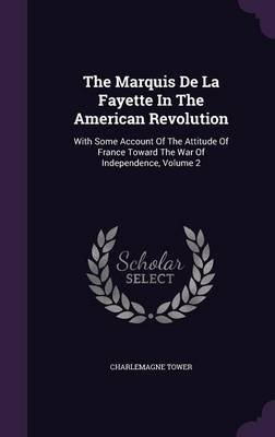 The Marquis de La Fayette in the American Revolution - With Some Account of the Attitude of France Toward the War of...