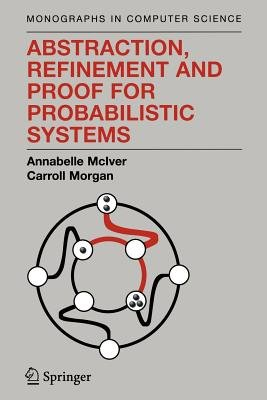 Abstraction, Refinement and Proof for Probabilistic Systems (Paperback, Softcover reprint of hardcover 1st ed. 2005): Annabelle...