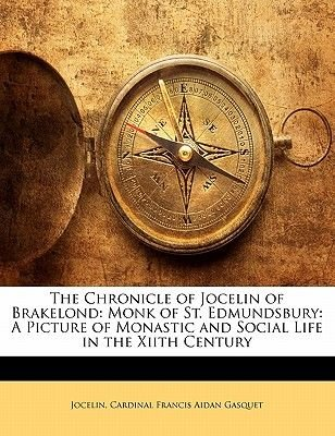 The Chronicle of Jocelin of Brakelond - Monk of St. Edmundsbury: A Picture of Monastic and Social Life in the Xiith Century...