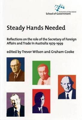 Steady Hands Needed - Reflections on the Role of the Secretary of Foreign Affairs and Trade in Australia 1979- 1999...