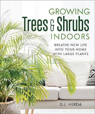 Growing Trees and Shrubs Indoors - Breathe New Life into Your Home with Large Plants (Paperback, Annotated edition): D. J Herda