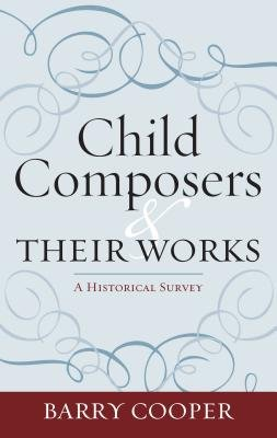 Child Composers and Their Works - A Historical Survey (Electronic book text, Annotated edition): Barry. Cooper