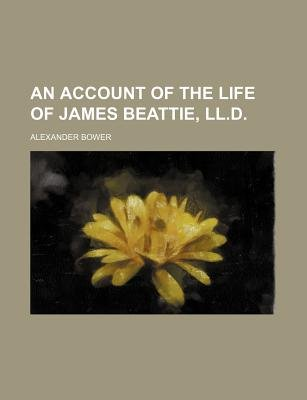An Account of the Life of James Beattie, LL.D. (Paperback): Alexander Bower
