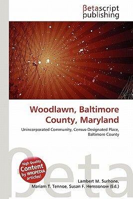 Woodlawn, Baltimore County, Maryland (Paperback): Lambert M. Surhone, Mariam T. Tennoe, Susan F. Henssonow