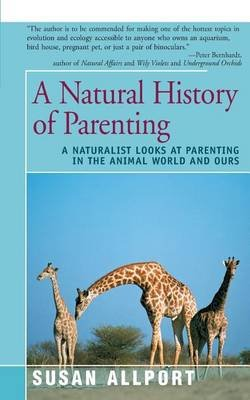 A Natural History of Parenting - A Naturalist Looks at Parenting in the Animal World and Ours (Paperback): Susan Allport