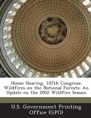 House Hearing, 107th Congress - Wildfires on the National Forests: An Update on the 2002 Wildfire Season (Paperback): U. S....