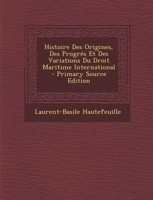 Histoire Des Origines, Des Progres Et Des Variations Du Droit Maritime International (French, Paperback, Primary Source):...