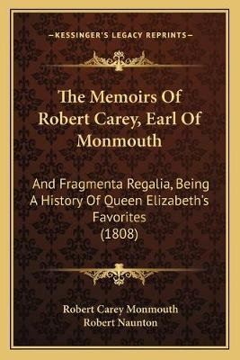 The Memoirs of Robert Carey, Earl of Monmouth - And Fragmenta Regalia, Being a History of Queen Elizabeth's Favorites...