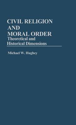 Civil Religion and Moral Order - Theoretical and Historical Dimensions (Hardcover): Michael W. Hughey
