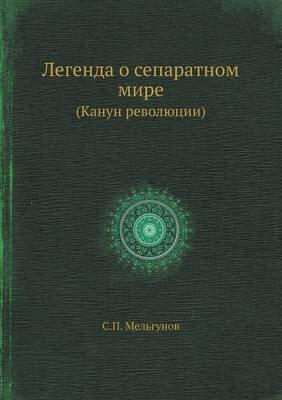 Legenda O Separatnom Mire (Kanun Revolyutsii) (Russian, Paperback): S. P Mel?gunov