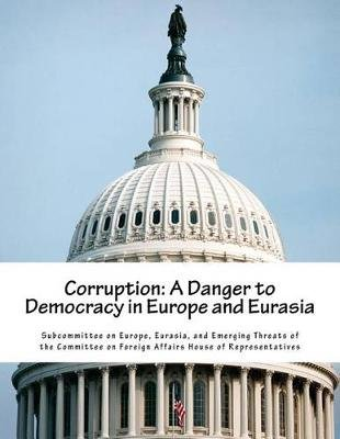 Corruption - A Danger to Democracy in Europe and Eurasia (Paperback): Eurasia And Eme Subcommittee on Europe