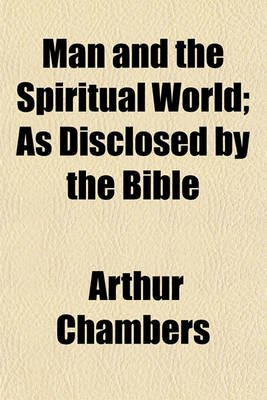 Man and the Spiritual World; As Disclosed by the Bible (Paperback): Arthur Chambers