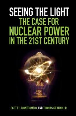Seeing the Light: The Case for Nuclear Power in the 21st Century (Hardcover): Scott L. Montgomery, Thomas Graham Jr