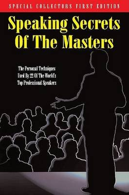 Speaking Secrets of the Masters - The Personal Techniques Used by 22 of the World's Top Professional Speakers (Paperback):...