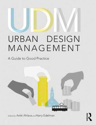Urban Design Management - A Guide to Good Practice (Paperback, New): Antti Ahlava, Harry Edelman