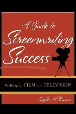 A Guide to Screenwriting Success - Writing for Film and Television (Hardcover): Stephen V Duncan