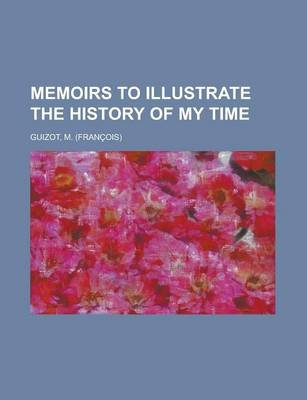 Memoirs to Illustrate the History of My Time (Paperback): M. Francois Guizot