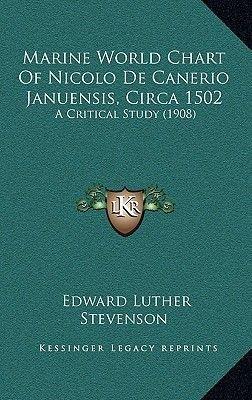 Marine World Chart of Nicolo de Canerio Januensis, Circa 1502 - A Critical Study (1908) (Hardcover): Edward Luther Stevenson