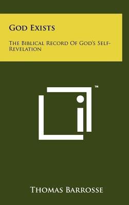 God Exists - The Biblical Record of God's Self- Revelation (Hardcover): Thomas Barrosse
