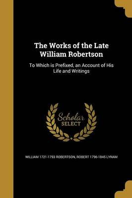 The Works of the Late William Robertson - To Which Is Prefixed, an Account of His Life and Writings (Paperback): William...