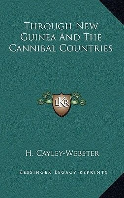 Through New Guinea and the Cannibal Countries (Hardcover): H. Cayley-Webster