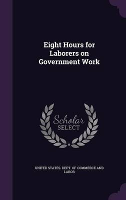 Eight Hours for Laborers on Government Work (Hardcover): United States Dept of Commerce and Lab