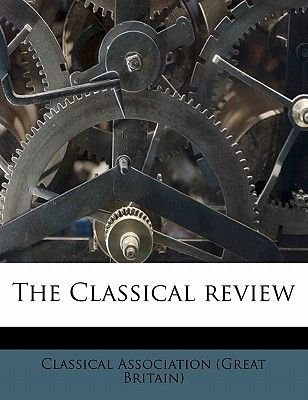 The Classical Review Volume 5 (Paperback): Great Britain Classical Association, Classical Association (Great Britain)