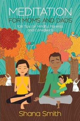 Meditation for Moms and Dads 108 Tips for Parents and Caregivers (Paperback): Shana Smith