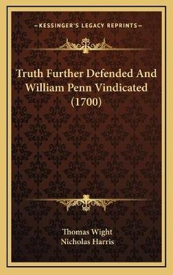 Truth Further Defended and William Penn Vindicated (1700) (Hardcover): Thomas Wight, Nicholas Harris