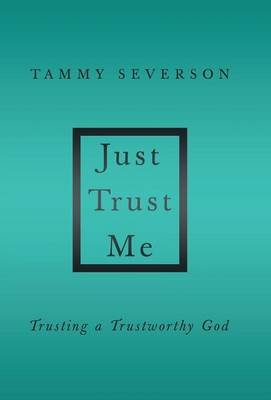 Just Trust Me - Trusting a Trustworthy God (Hardcover): Tammy Severson