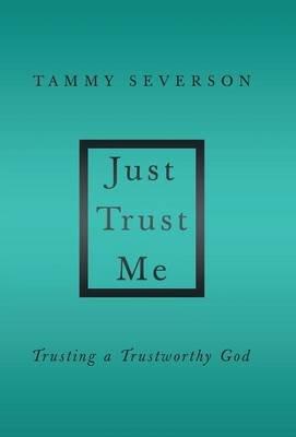 Just Trust Me - Trusting a Trustworthy God (Hardcover): Tammy Severson