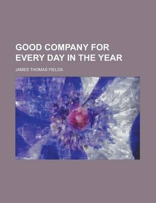 Good Company for Every Day in the Year (Paperback): James Thomas Fields
