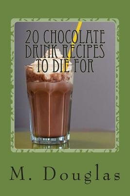 20 Chocolate Drink Recipes to Die for (Paperback): M. Douglas