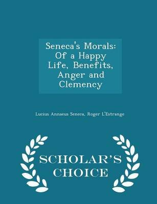 Seneca's Morals - Of a Happy Life, Benefits, Anger and Clemency - Scholar's Choice Edition (Paperback): Lucius...